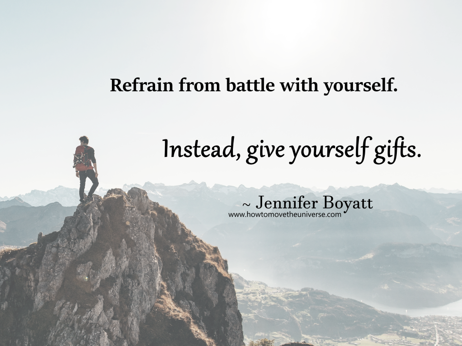 Refrain from battle with yourself.  Instead, give yourself gifts.